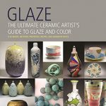 Glaze: The Ultimate Ceramic Artist's Guide to Glaze and Color